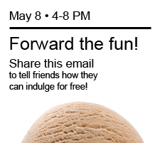 May 8, 4-8 PM                Forward the fun! Share this email to tell friends how they can indulge for free!